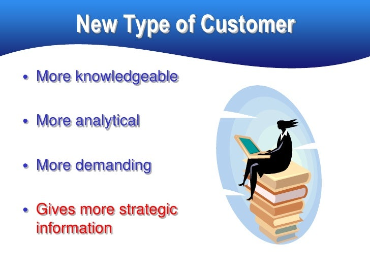 New Type of Customer • More knowledgeable   • More analytical   • More demanding   • Gives more strategic   information