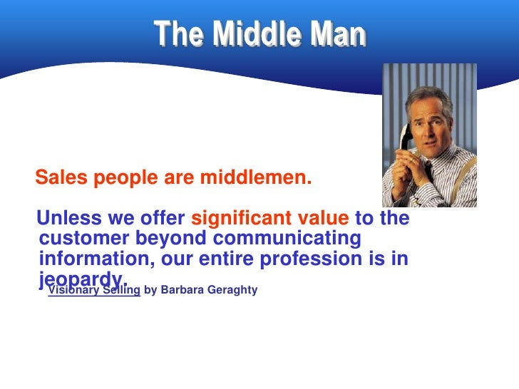 The Middle Man    Sales people are middlemen. Unless we offer significant value to the customer beyond communicating infor...