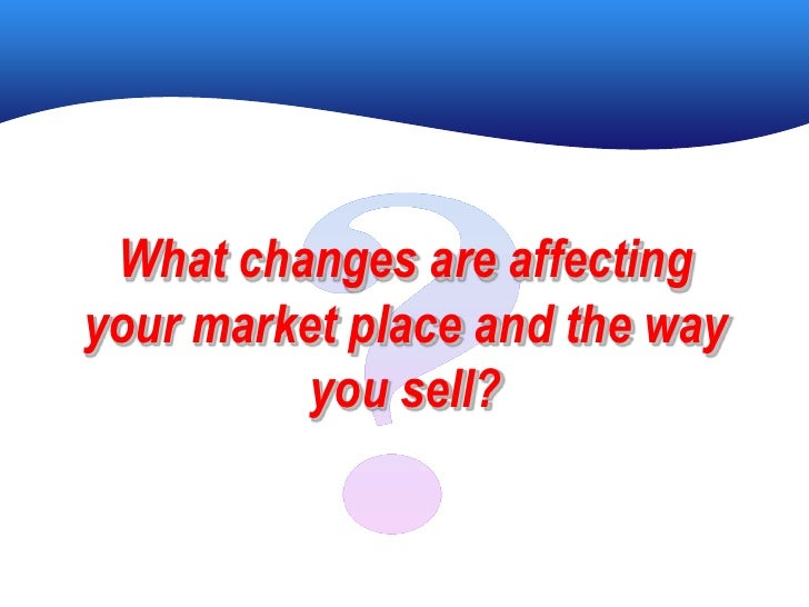 What changes are affecting your market place and the way           you sell?