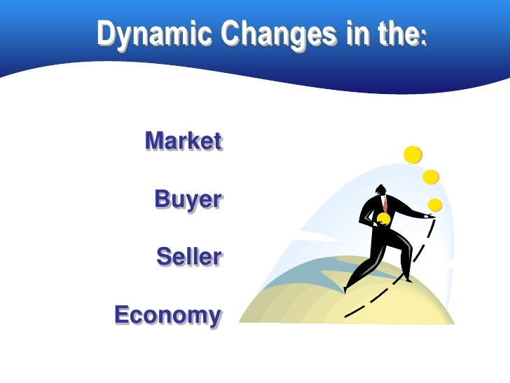 Dynamic Changes in the:      Market     Buyer      Seller   Economy