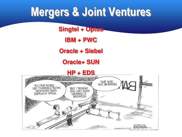 Mergers & Joint Ventures      Singtel + Optus        IBM + PWC      Oracle + Siebel       Oracle+ SUN        HP + EDS