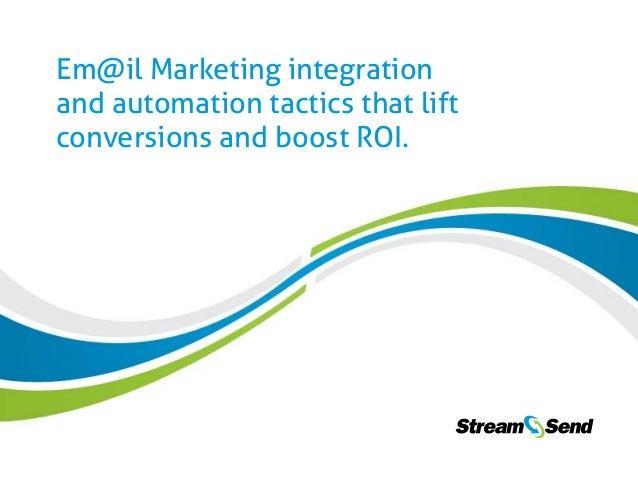 1  Em@il Marketing integration and automation tactics that lift conversions and boost ROI. www.StreamSend.com Em@il Market...