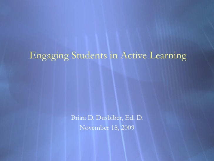 Engaging Students in Active Learning Brian D. Dusbiber, Ed. D. November 18, 2009