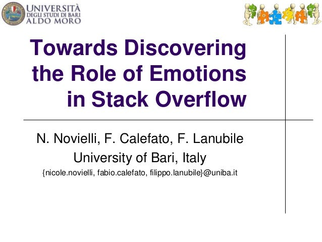 Towards Discovering  the Role of Emotions  in Stack Overflow  N. Novielli, F. Calefato, F. Lanubile  University of Bari, I...