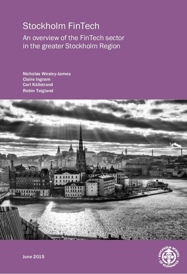 1 Stockholm FinTech An overview of the FinTech sector in the greater Stockholm Region Nicholas Wesley-James Claire Ingram ...