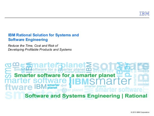 © 2013 IBM Corporation IBM Rational Solution for Systems and Software Engineering Reduce the Time, Cost and Risk of Develo...