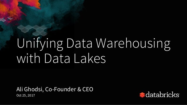 Unifying Data Warehousing with Data Lakes Ali Ghodsi, Co-Founder & CEO Oct 25, 2017