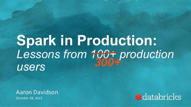 Spark in Production: Lessons from 100+ production users Aaron Davidson October 28, 2015 300+