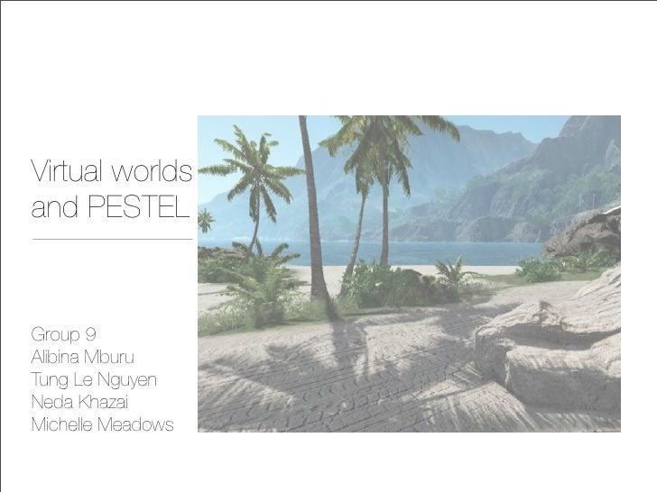 Virtual worlds and PESTEL   Group 9 Alibina Mburu Tung Le Nguyen Neda Khazai Michelle Meadows