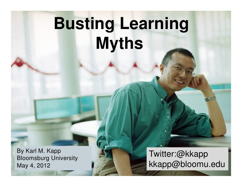 Busting Learning                 MythsBy Karl M. KappBloomsburg University                        Twitter:@kkappMay 4, 201...