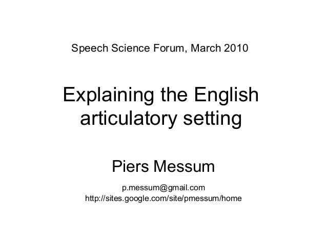 Explaining the English articulatory setting Piers Messum p.messum@gmail.com http://sites.google.com/site/pmessum/home Spee...