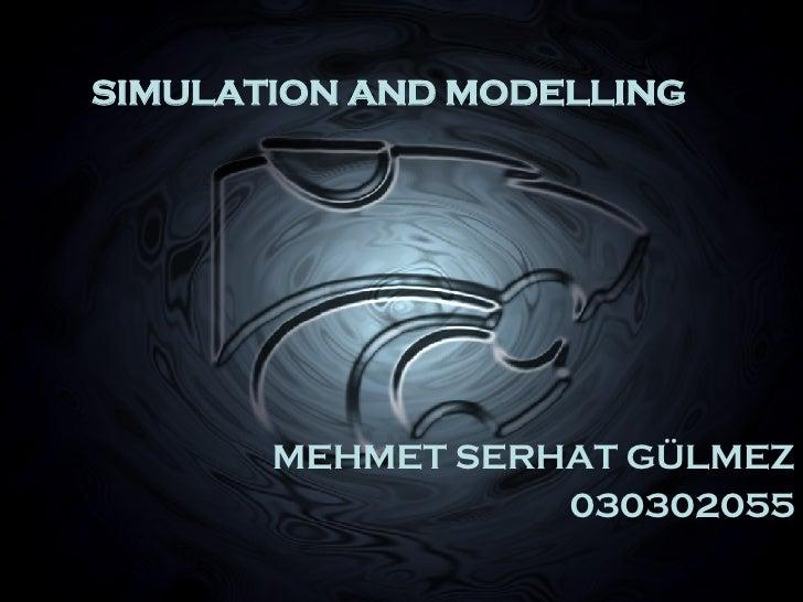 SIMULATION AND MODELLING MEHMET SERHAT GÜLMEZ 030302055