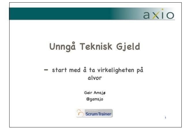 -  Unngå Teknisk Gjeld! ! start med å ta virkeligheten på alvor Geir Amsjø ! @gamsjo !  1 !