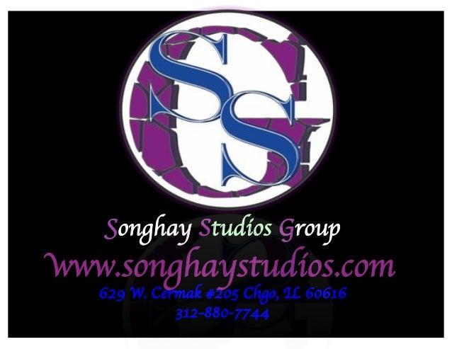 Songhay Studios Group  www.songhaystudios.com  629 W. Cermak #205 Chgo, IL 60616  312-880-7744