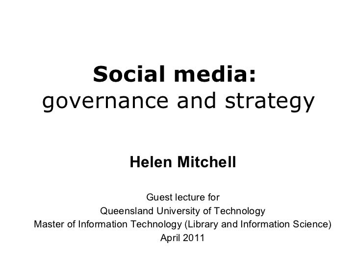 Social media:  governance and strategy Helen Mitchell Guest lecture for Queensland University of Technology Master of Info...