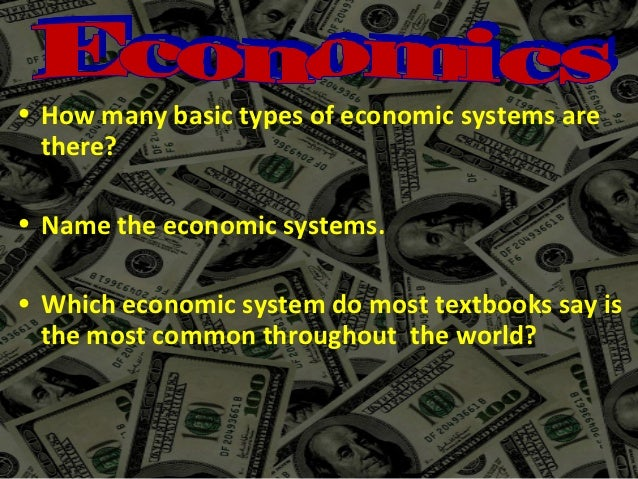 • How many basic types of economic systems are  there?• Name the economic systems.• Which economic system do most textbook...