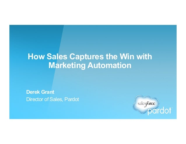 How Sales Captures the Win with Marketing Automation Derek Grant Director of Sales, Pardot