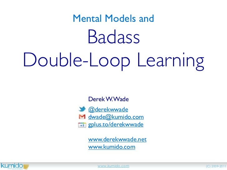Mental Models and       BadassDouble-Loop Learning        Derek W. Wade        @derekwwade        dwade@kumido.com        ...