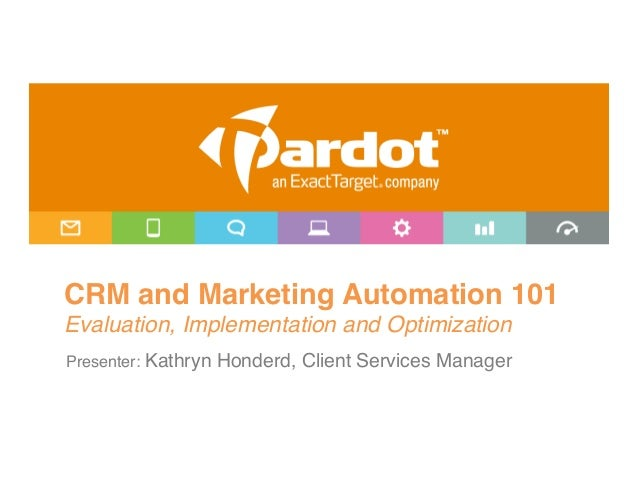 CRM and Marketing Automation 101Evaluation, Implementation and Optimization!Presenter: Kathryn Honderd, Client Services ...