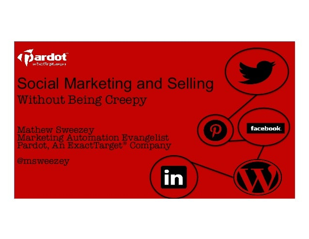 Social Marketing and SellingWithout Being Creepy  Mathew SweezeyMarketing Automation EvangelistPardot, An ExactTarget® C...
