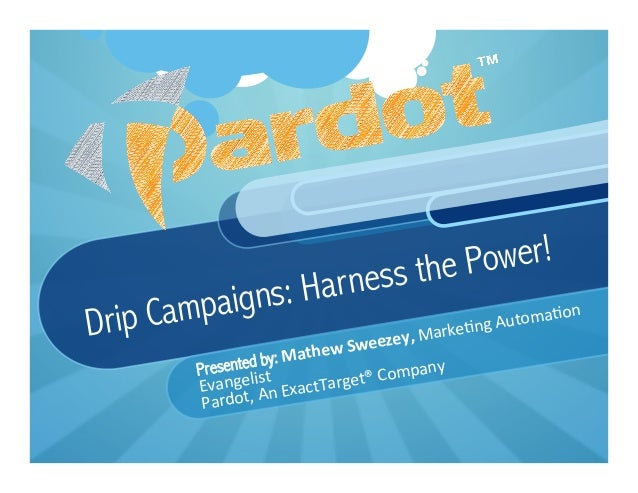 Drip Campaigns: Harness the Power!Presented by: Mathew Sweezey, Marke&ng Automa&on Evangelist Pardot, An Exa...