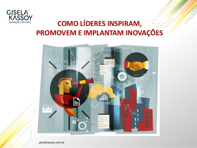 giselakassoy.com.br COMO LÍDERES INSPIRAM, PROMOVEM E IMPLANTAM INOVAÇÕES