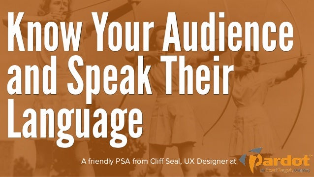 Know Your Audienceand Speak TheirLanguage    A friendly PSA from Cliff Seal, UX Designer at