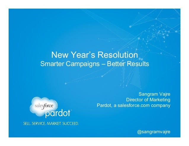 New Year's Resolution Smarter Campaigns – Better Results  Sangram Vajre Director of Marketing Pardot, a salesforce.com com...