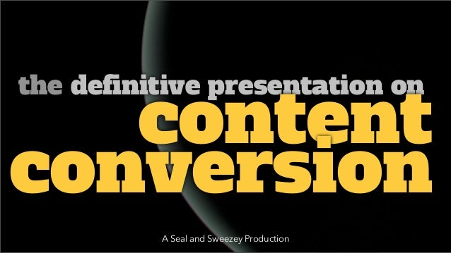 the definitive presentation on   contentconversion          A Seal and Sweezey Production