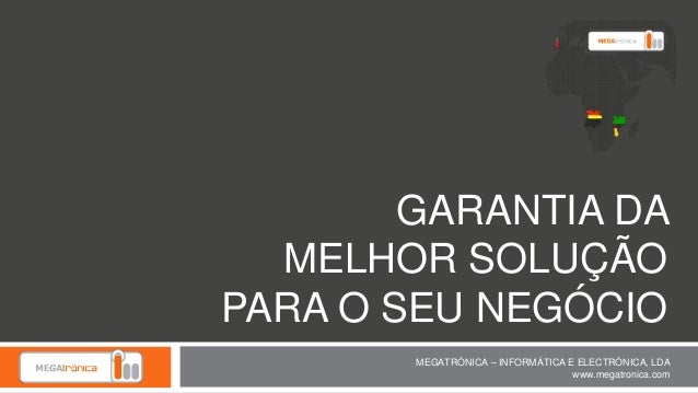 GARANTIA DA MELHOR SOLUÇÃO PARA O SEU NEGÓCIO MEGATRÓNICA – INFORMÁTICA E ELECTRÓNICA, LDA www.megatronica.com