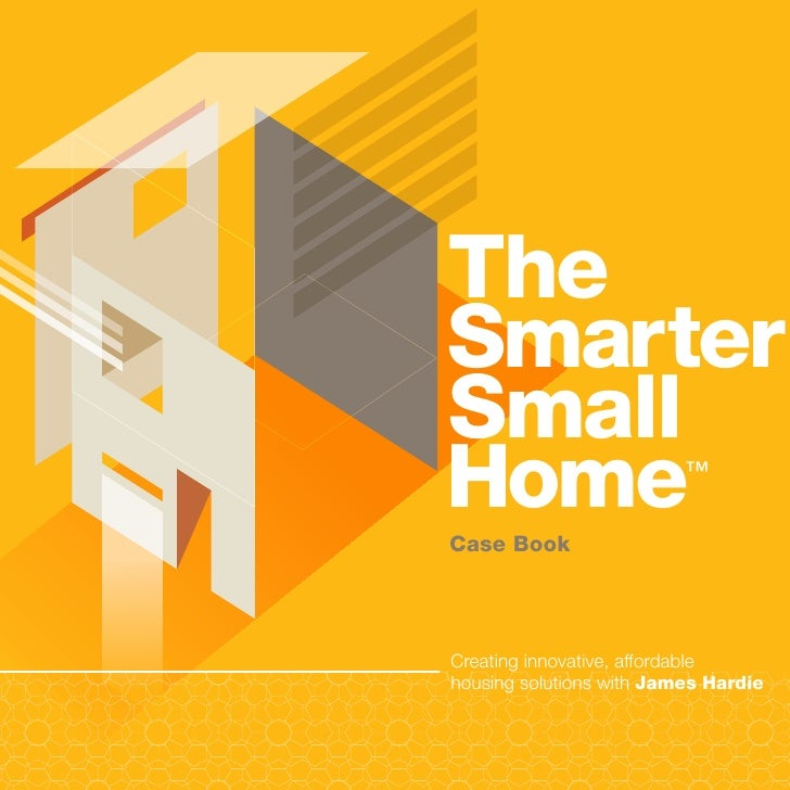 The Smarter Small Home                      ™   Case Book     Creating innovative, affordable housing solutions with James...