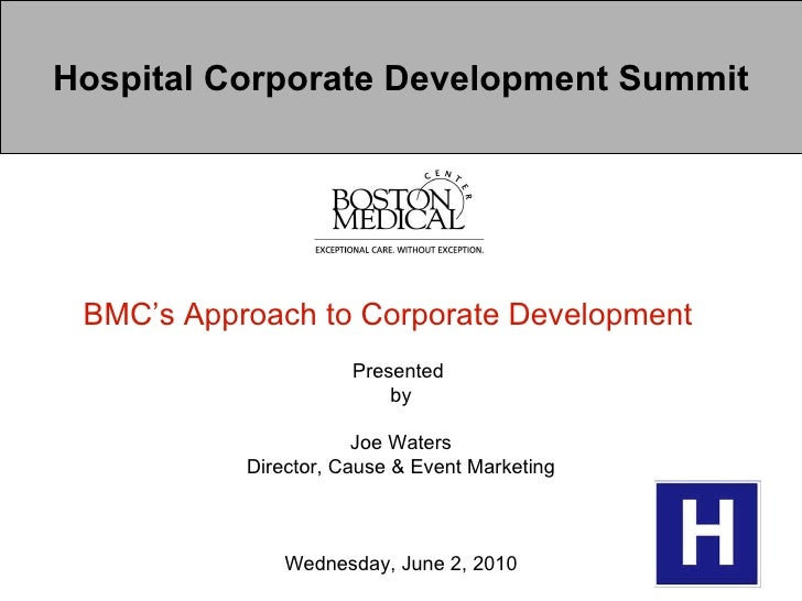 Hospital Corporate Development Summit BMC's Approach to Corporate Development   Presented  by Joe Waters Director, Cause &...