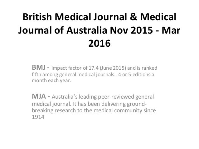 British Medical Journal & Medical Journal of Australia Nov 2015 - Mar 2016 BMJ - Impact factor of 17.4 (June 2015) and is ...