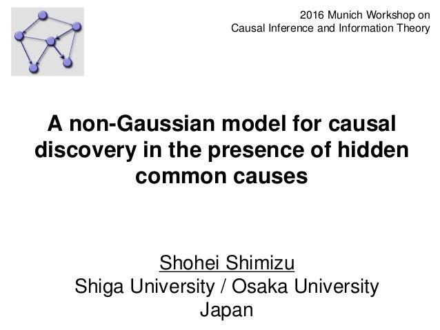 Shohei Shimizu Shiga University / Osaka University Japan 1 A non-Gaussian model for causal discovery in the presence of hi...
