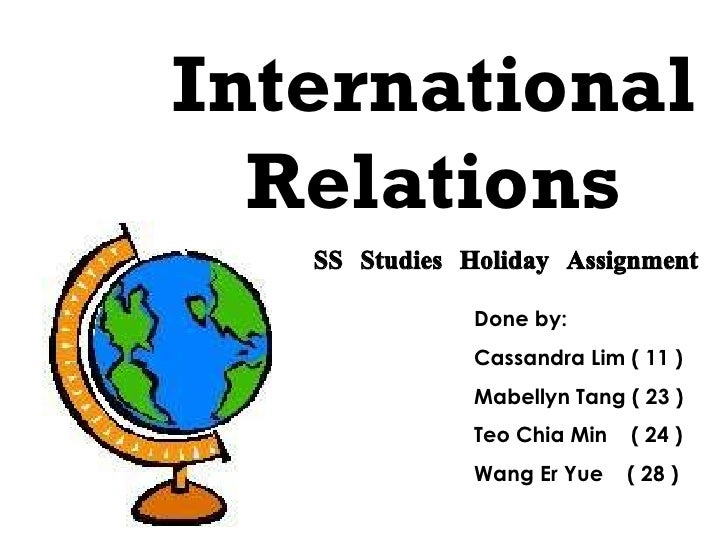International Relations SS Studies Holiday Assignment Done by: Cassandra Lim ( 11 ) Mabellyn Tang ( 23 ) Teo Chia Min  ( 2...