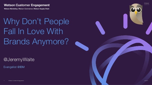 Watson Customer Engagement @JeremyWaite Evangelist @IBM Why Don't People Fall In Love With Brands Anymore? 2/14/171