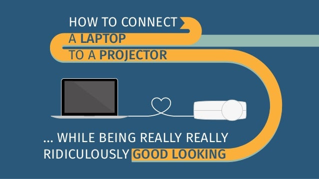 HOW TO CONNECT  A LAPTOP  TO A PROJECTOR  ... WHILE BEING REALLY REALLY  RIDICULOUSLY GOOD LOOKING