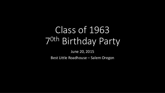 Class of 1963 70th Birthday Party June 20, 2015 Best Little Roadhouse – Salem Oregon