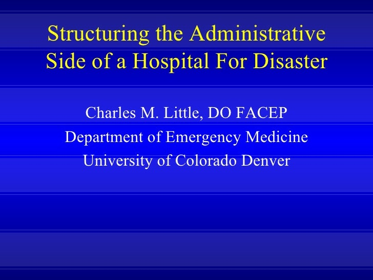 Structuring the Administrative Side of a Hospital For Disaster Charles M. Little, DO FACEP Department of Emergency Medicin...