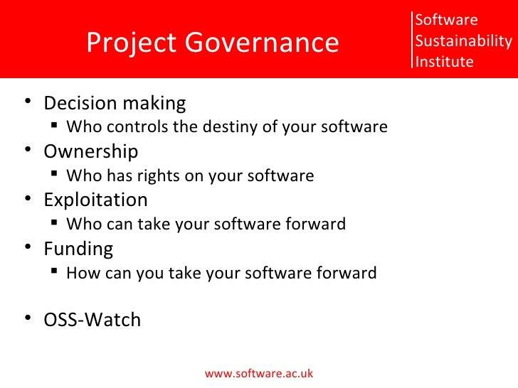 P roject Governance <ul><li>Decision making </li></ul><ul><ul><li>W ho controls the destiny of your software </li></ul></u...
