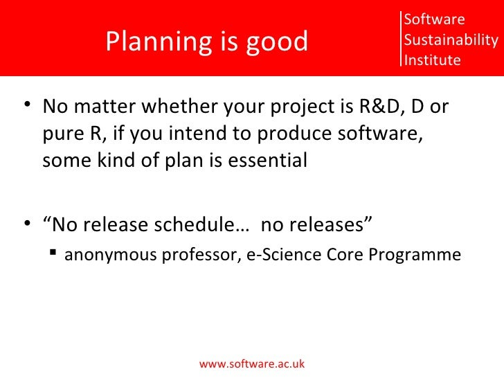 Planning is good <ul><li>No matter whether your project is R&D, D or pure R, if you intend to produce software, some kind ...