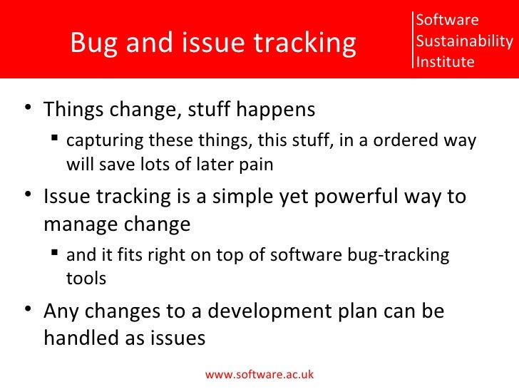 Bug and issue tracking <ul><li>Things change, stuff happens </li></ul><ul><ul><li>capturing these things, this stuff, in a...