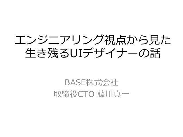 エンジニアリング視点から見た 生き残るUIデザイナーの話 BASE株式会社 取締役CTO 藤川真一