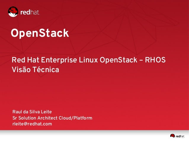 OpenStack Raul da Silva Leite Sr Solution Architect Cloud/Platform rleite@redhat.com Red Hat Enterprise Linux OpenStack – ...