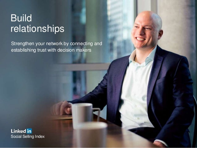 Build relationships Strengthen your network by connecting and establishing trust with decision makers Social Selling Index