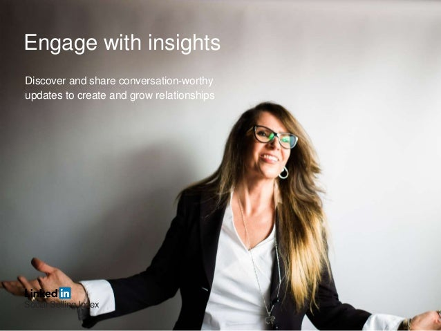 Engage with insights Discover and share conversation-worthy updates to create and grow relationships Social Selling Index