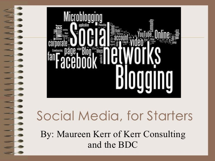 Social Media, for Starters By: Maureen Kerr of Kerr Consulting and the BDC