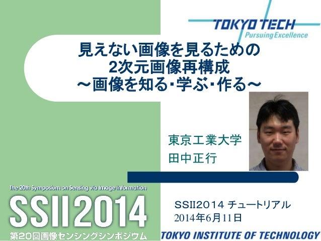 東京工業大学 田中正行 見えない画像を見るための 2次元画像再構成 ~画像を知る・学ぶ・作る~ SSII2014 チュートリアル 2014年6月11日