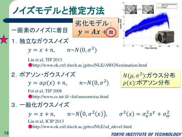 ノイズモデルと推定方法 13 劣化モデル: 𝒚 = 𝑨𝒙 + 𝒏一画素のノイズに着目 1.独立なガウスノイズ 2.ポアソン・ガウスノイズ 3.一般化ガウスノイズ 𝑦 = 𝑥 + 𝑛, 𝑛~𝑁(0, 𝜎2) 𝑦 = 𝛼𝜌(𝑥) + 𝑛, 𝑛~𝑁(...