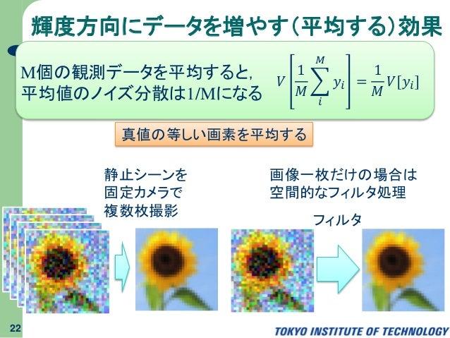 輝度方向にデータを増やす(平均する)効果 22 M個の観測データを平均すると, 平均値のノイズ分散は1/Mになる 𝑉 1 𝑀 𝑖 𝑀 𝑦𝑖 = 1 𝑀 𝑉[𝑦𝑖] 静止シーンを 固定カメラで 複数枚撮影 画像一枚だけの場合は 空間的なフィルタ処...